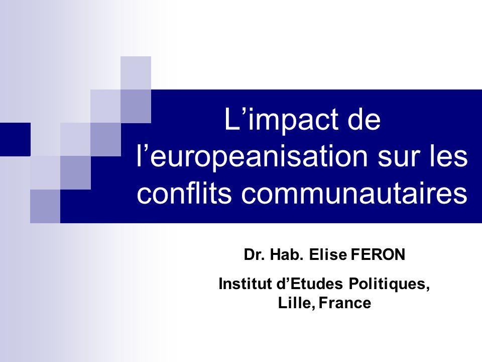 Limpact de leuropeanisation sur les conflits communautaires Dr. Hab. Elise FERON Institut dEtudes Politiques, Lille, France