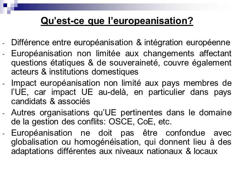 Quest-ce que leuropeanisation? - Différence entre européanisation & intégration européenne - Européanisation non limitée aux changements affectant que