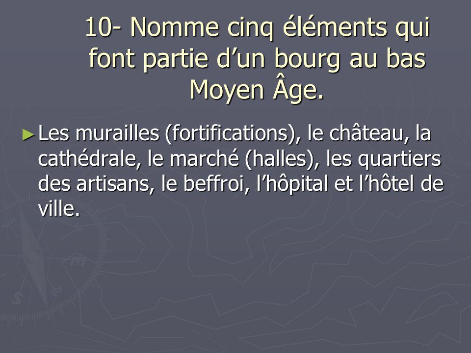 10- Nomme cinq éléments qui font partie dun bourg au bas Moyen Âge. Les murailles (fortifications), le château, la cathédrale, le marché (halles), les