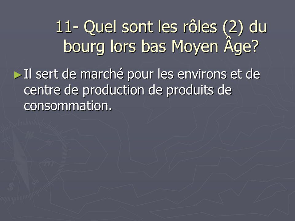 11- Quel sont les rôles (2) du bourg lors bas Moyen Âge? Il sert de marché pour les environs et de centre de production de produits de consommation. I