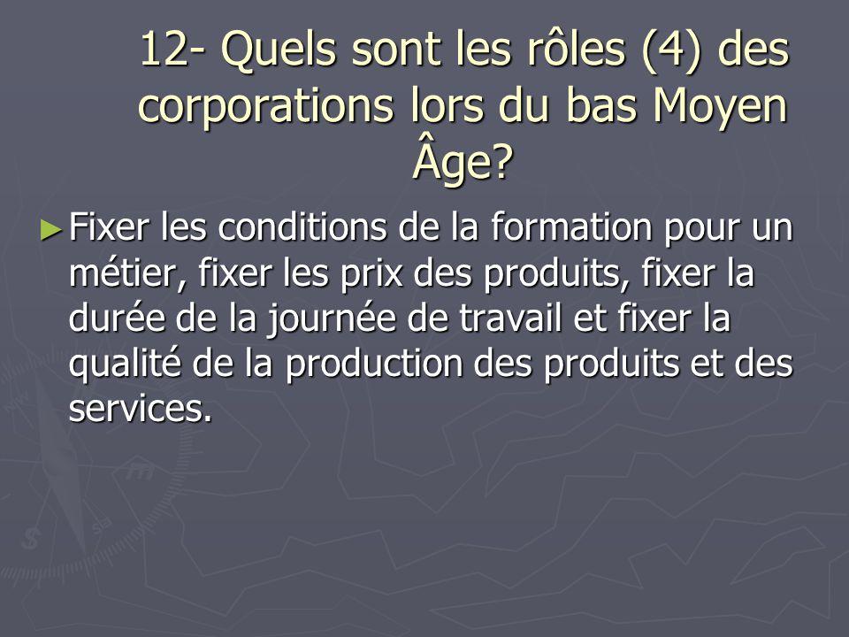 12- Quels sont les rôles (4) des corporations lors du bas Moyen Âge? Fixer les conditions de la formation pour un métier, fixer les prix des produits,
