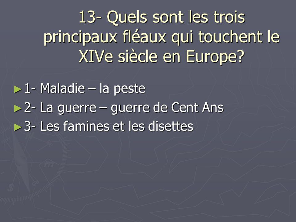 13- Quels sont les trois principaux fléaux qui touchent le XIVe siècle en Europe? 1- Maladie – la peste 1- Maladie – la peste 2- La guerre – guerre de