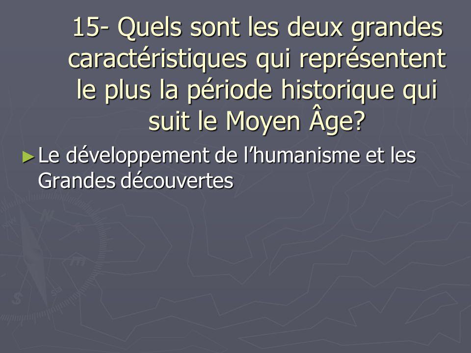 15- Quels sont les deux grandes caractéristiques qui représentent le plus la période historique qui suit le Moyen Âge? Le développement de lhumanisme
