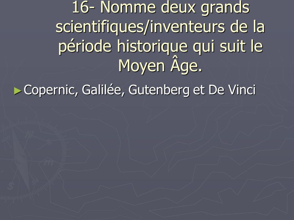 16- Nomme deux grands scientifiques/inventeurs de la période historique qui suit le Moyen Âge. Copernic, Galilée, Gutenberg et De Vinci Copernic, Gali