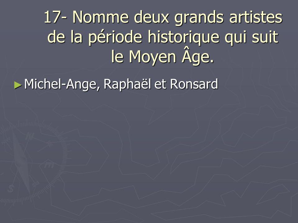 17- Nomme deux grands artistes de la période historique qui suit le Moyen Âge. Michel-Ange, Raphaël et Ronsard Michel-Ange, Raphaël et Ronsard