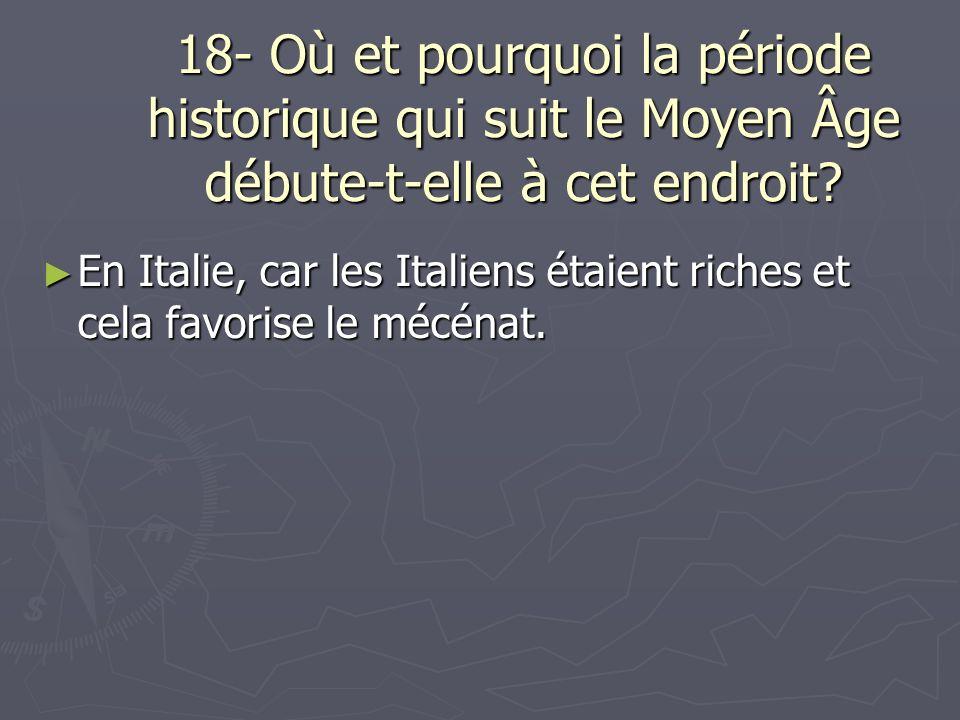 18- Où et pourquoi la période historique qui suit le Moyen Âge débute-t-elle à cet endroit? En Italie, car les Italiens étaient riches et cela favoris
