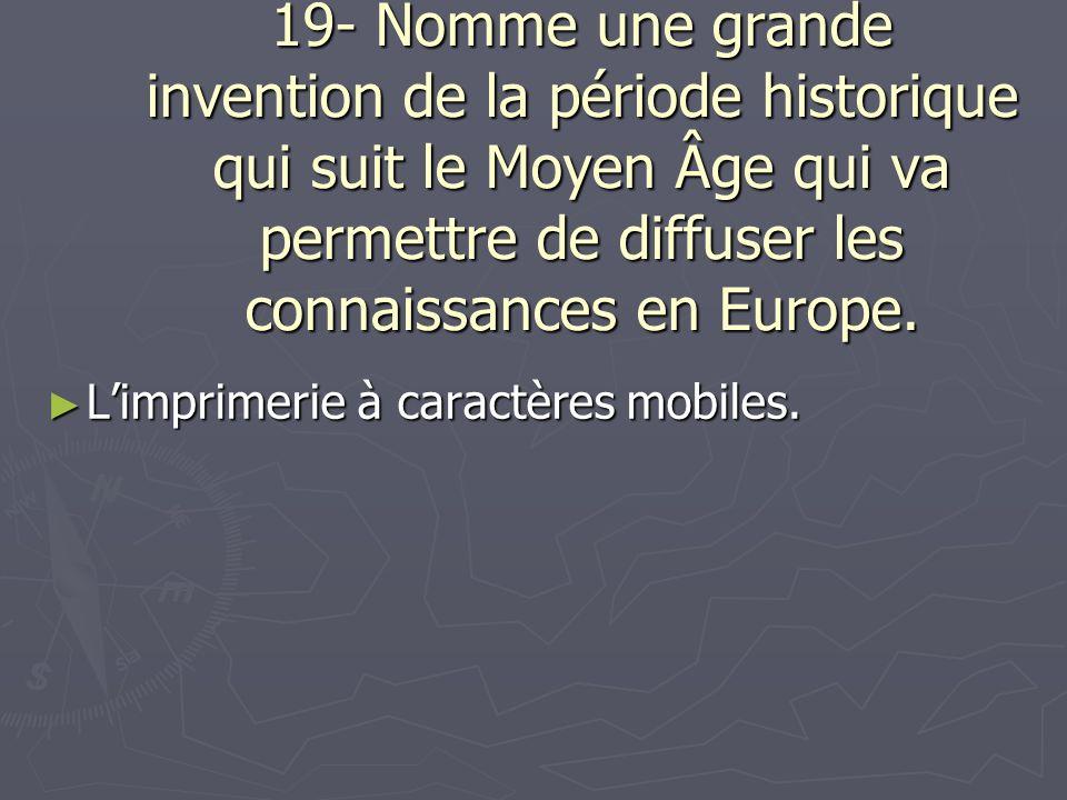 19- Nomme une grande invention de la période historique qui suit le Moyen Âge qui va permettre de diffuser les connaissances en Europe. Limprimerie à