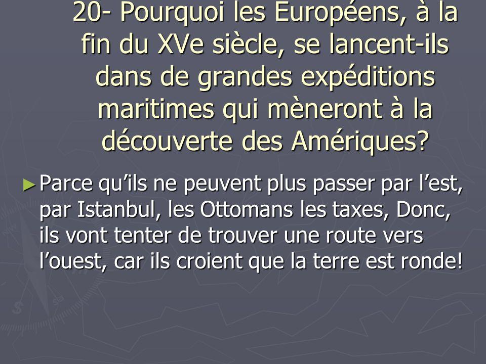 20- Pourquoi les Européens, à la fin du XVe siècle, se lancent-ils dans de grandes expéditions maritimes qui mèneront à la découverte des Amériques? P