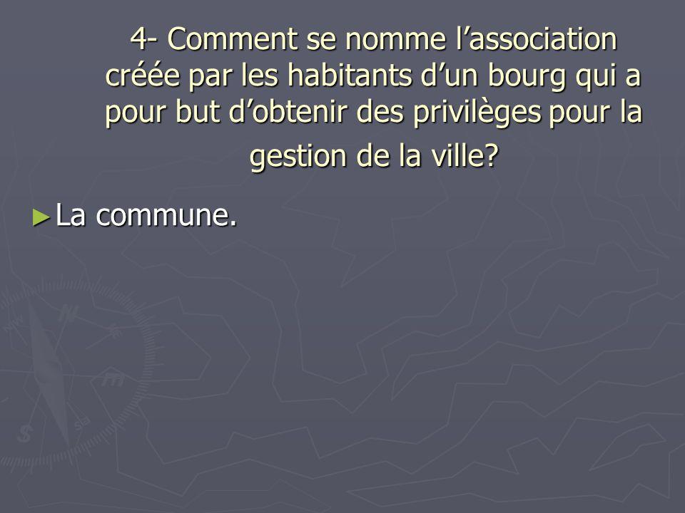 4- Comment se nomme lassociation créée par les habitants dun bourg qui a pour but dobtenir des privilèges pour la gestion de la ville? La commune. La