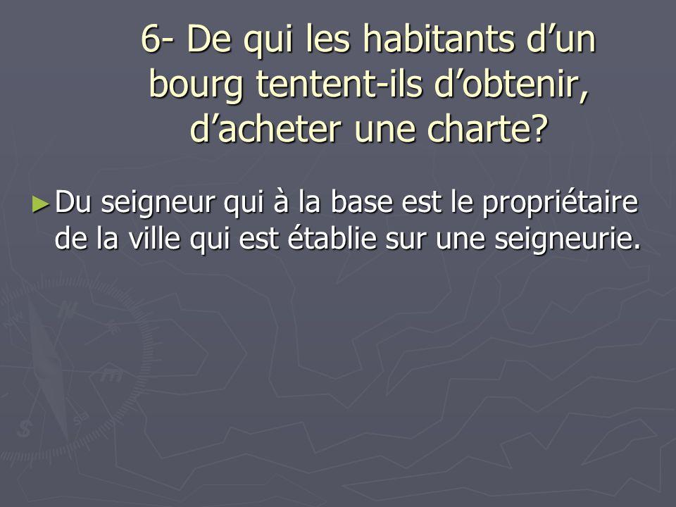 6- De qui les habitants dun bourg tentent-ils dobtenir, dacheter une charte? Du seigneur qui à la base est le propriétaire de la ville qui est établie