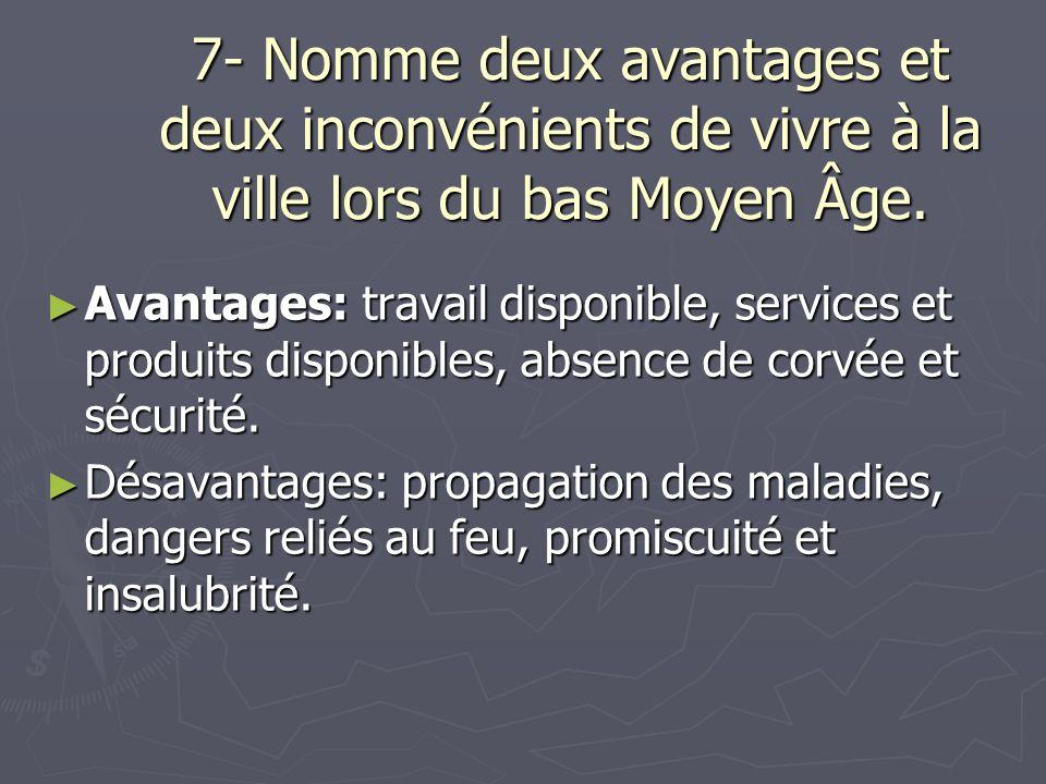 7- Nomme deux avantages et deux inconvénients de vivre à la ville lors du bas Moyen Âge. Avantages: travail disponible, services et produits disponibl