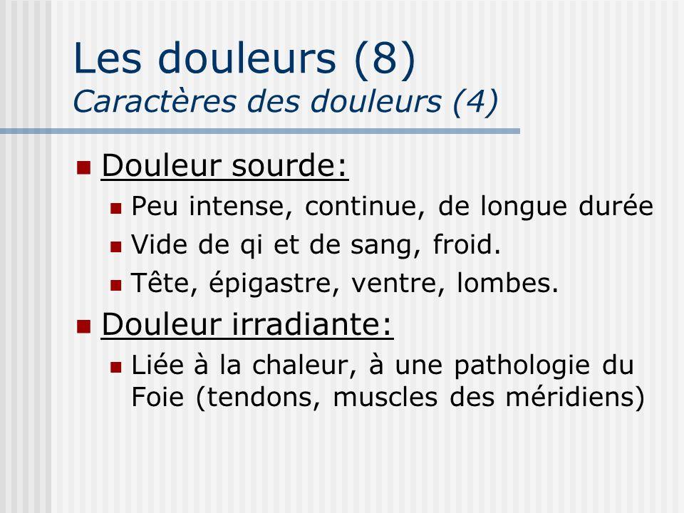 Les douleurs (8) Caractères des douleurs (4) Douleur sourde: Peu intense, continue, de longue durée Vide de qi et de sang, froid. Tête, épigastre, ven