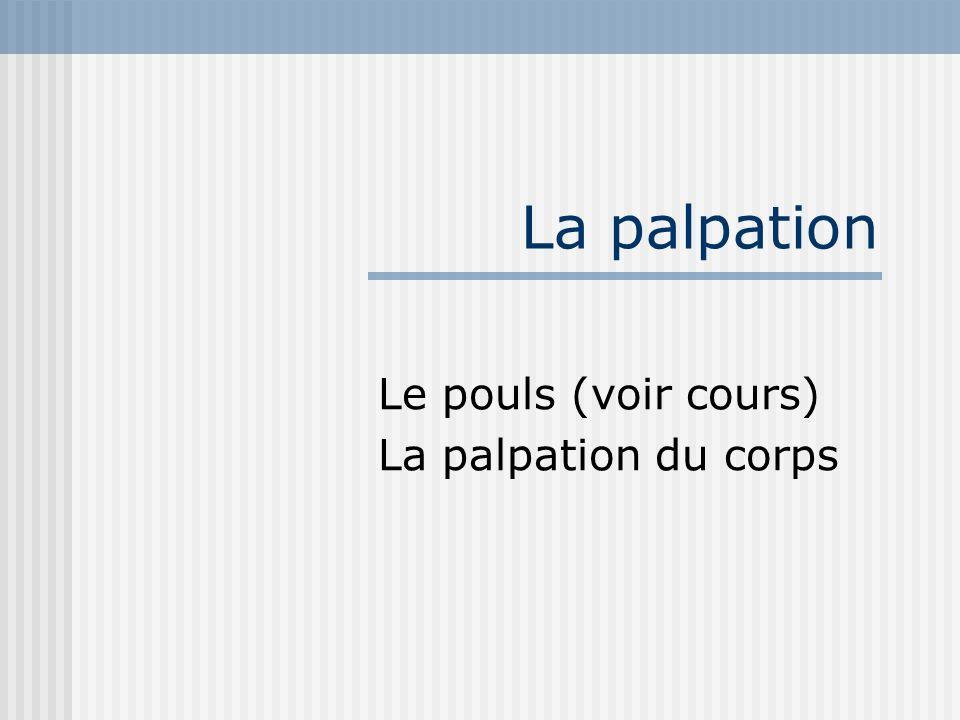 La palpation Le pouls (voir cours) La palpation du corps