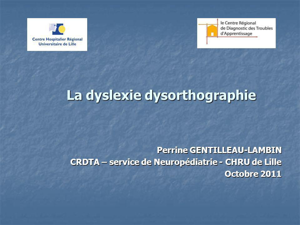 La dyslexie dysorthographie La dyslexie dysorthographie Perrine GENTILLEAU-LAMBIN CRDTA – service de Neuropédiatrie - CHRU de Lille Octobre 2011