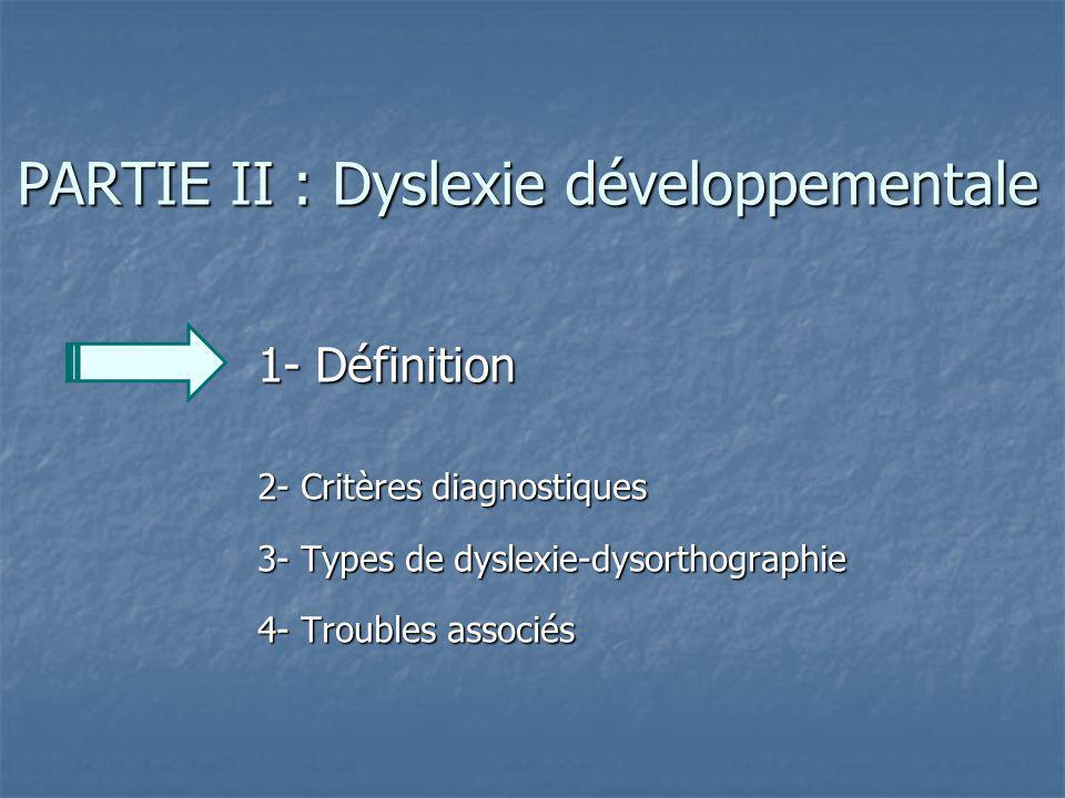 PARTIE II : Dyslexie développementale 1- Définition 2- Critères diagnostiques 3- Types de dyslexie-dysorthographie 4- Troubles associés