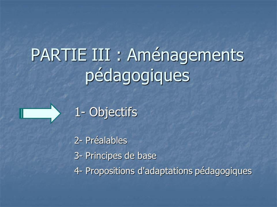 PARTIE III : Aménagements pédagogiques 1- Objectifs 2- Préalables 3- Principes de base 4- Propositions d'adaptations pédagogiques