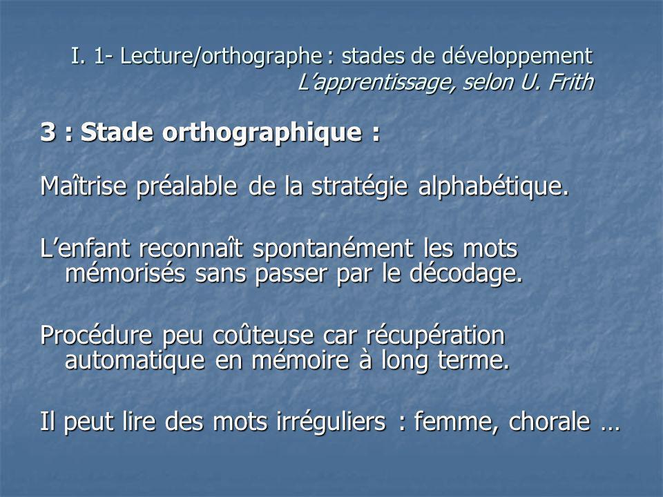 3 : Stade orthographique : Maîtrise préalable de la stratégie alphabétique. Lenfant reconnaît spontanément les mots mémorisés sans passer par le décod