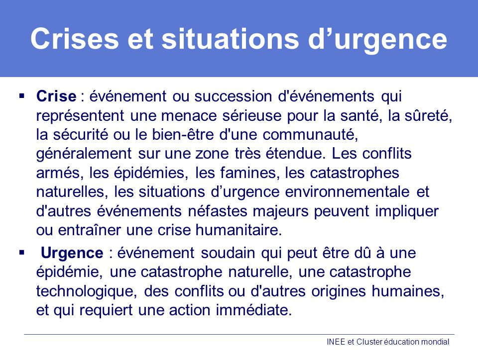 Crises et situations durgence Crise : événement ou succession d événements qui représentent une menace sérieuse pour la santé, la sûreté, la sécurité ou le bien-être d une communauté, généralement sur une zone très étendue.