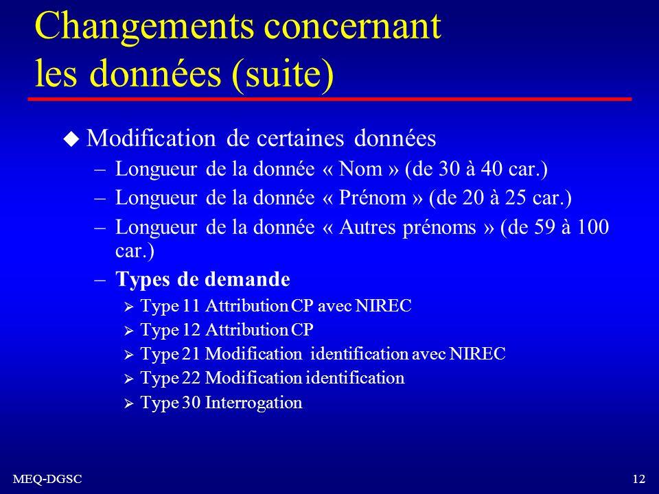 MEQ-DGSC 12 Changements concernant les données (suite) u Modification de certaines données –Longueur de la donnée « Nom » (de 30 à 40 car.) –Longueur