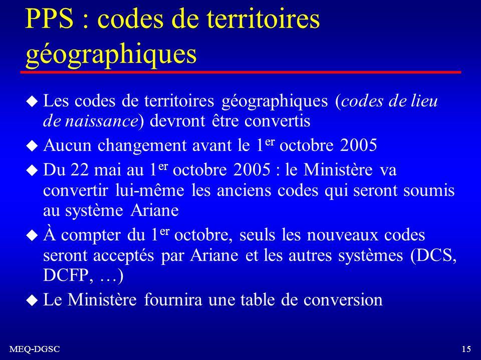 MEQ-DGSC 15 PPS : codes de territoires géographiques u Les codes de territoires géographiques (codes de lieu de naissance) devront être convertis u Au