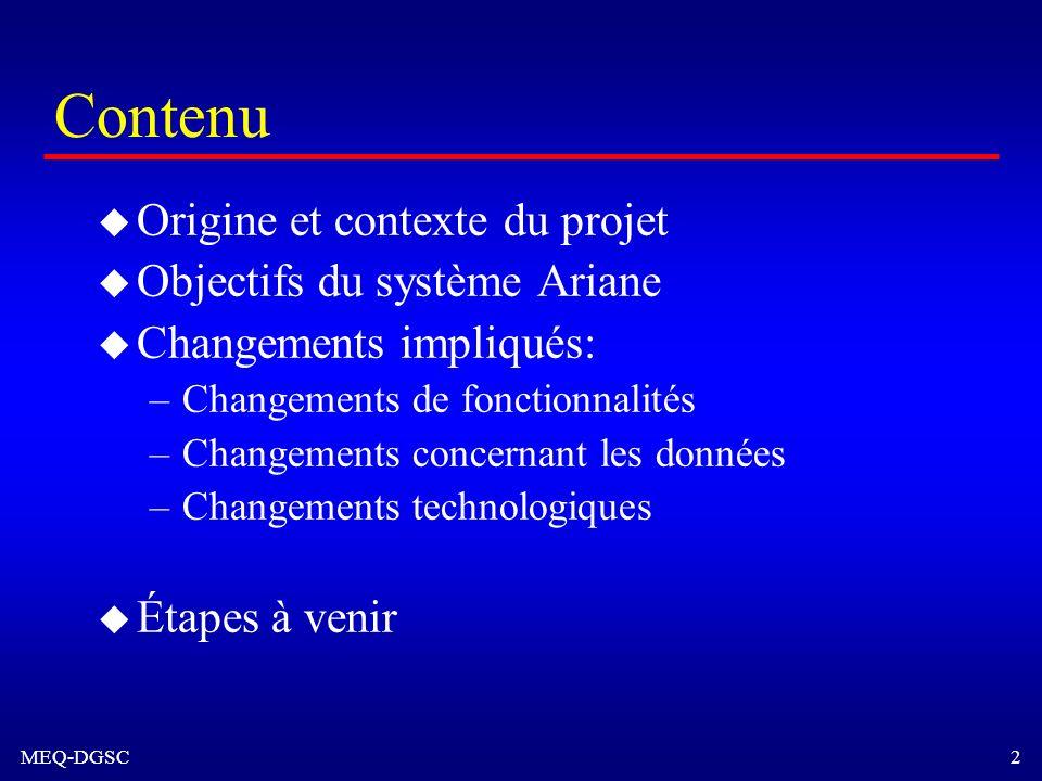 MEQ-DGSC 2 Contenu u Origine et contexte du projet u Objectifs du système Ariane u Changements impliqués: –Changements de fonctionnalités –Changements