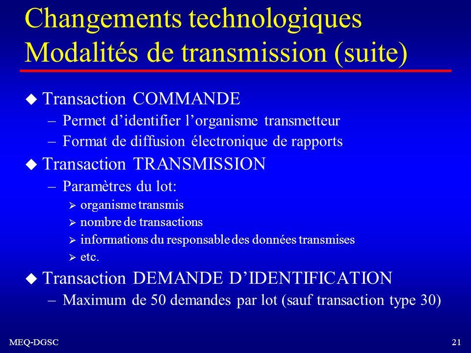MEQ-DGSC 21 Changements technologiques Modalités de transmission (suite) u Transaction COMMANDE –Permet didentifier lorganisme transmetteur –Format de