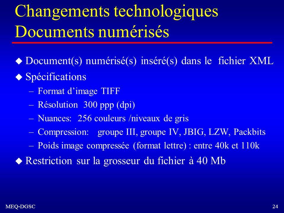 MEQ-DGSC 24 Changements technologiques Documents numérisés u Document(s) numérisé(s) inséré(s) dans le fichier XML u Spécifications –Format dimage TIF
