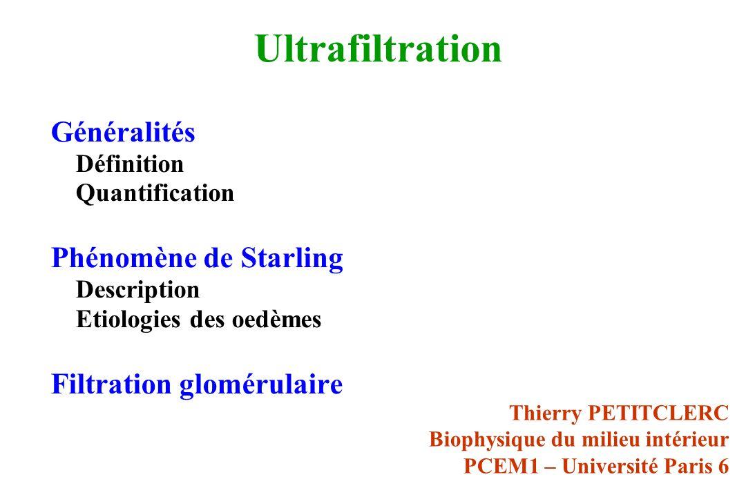 Ultrafiltration Généralités Définition Quantification Phénomène de Starling Description Etiologies des oedèmes Filtration glomérulaire Thierry PETITCLERC Biophysique du milieu intérieur PCEM1 – Université Paris 6