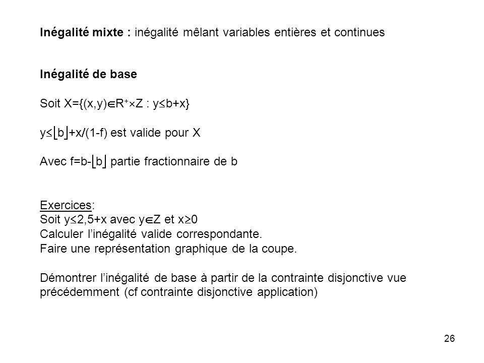 26 Inégalité mixte : inégalité mêlant variables entières et continues Inégalité de base Soit X={(x,y) R + Z : y b+x} y b +x (1-f) est valide pour X Avec f=b- b partie fractionnaire de b Exercices: Soit y 2,5+x avec y Z et x 0 Calculer linégalité valide correspondante.