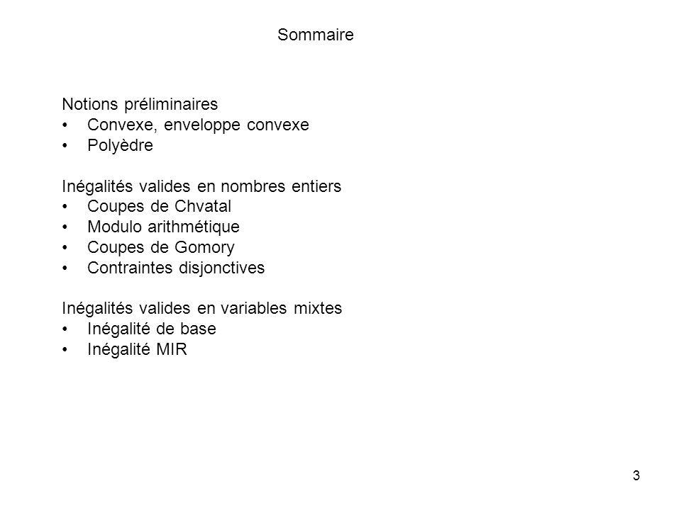 3 Notions préliminaires Convexe, enveloppe convexe Polyèdre Inégalités valides en nombres entiers Coupes de Chvatal Modulo arithmétique Coupes de Gomory Contraintes disjonctives Inégalités valides en variables mixtes Inégalité de base Inégalité MIR Sommaire