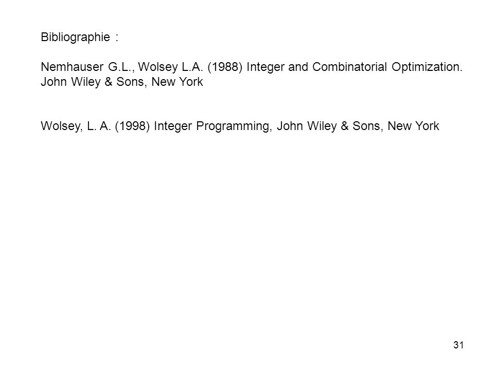 31 Bibliographie : Nemhauser G.L., Wolsey L.A. (1988) Integer and Combinatorial Optimization. John Wiley & Sons, New York Wolsey, L. A. (1998) Integer