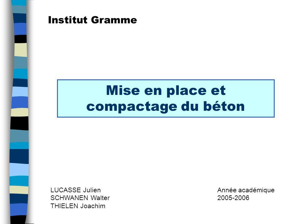Mise en place et compactage du béton LUCASSE Julien SCHWANEN Walter THIELEN Joachim Année académique 2005-2006 Institut Gramme