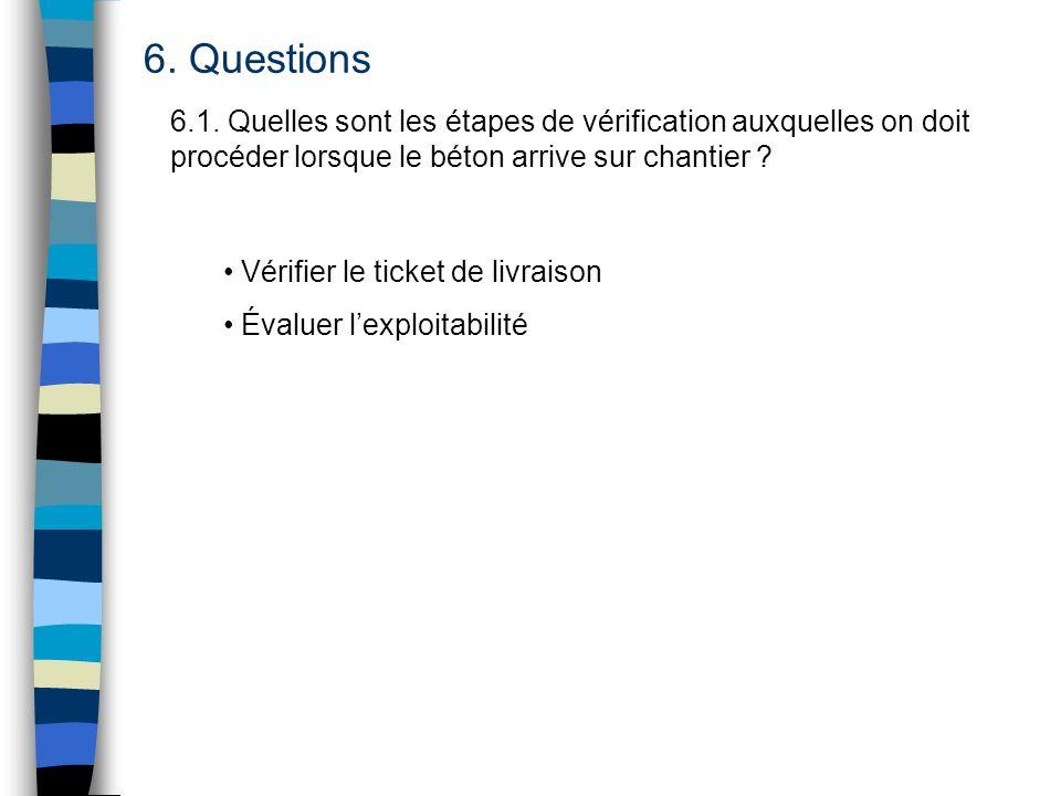 6. Questions 6.1. Quelles sont les étapes de vérification auxquelles on doit procéder lorsque le béton arrive sur chantier ? Vérifier le ticket de liv