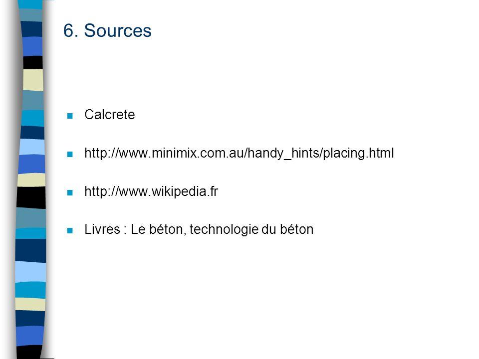 6. Sources n Calcrete n http://www.minimix.com.au/handy_hints/placing.html n http://www.wikipedia.fr n Livres : Le béton, technologie du béton