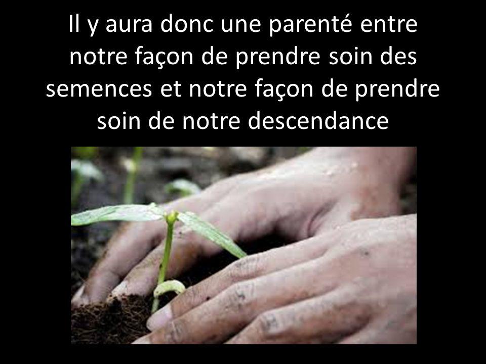 Il y aura donc une parenté entre notre façon de prendre soin des semences et notre façon de prendre soin de notre descendance