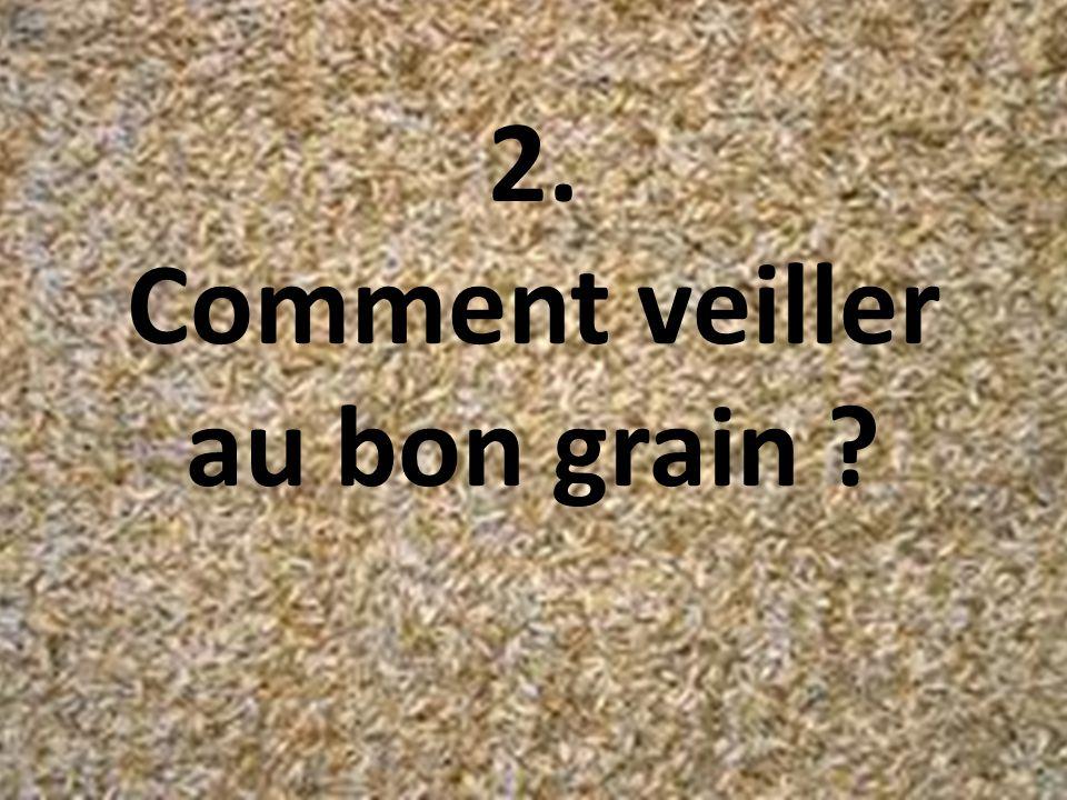 2. Comment veiller au bon grain ?