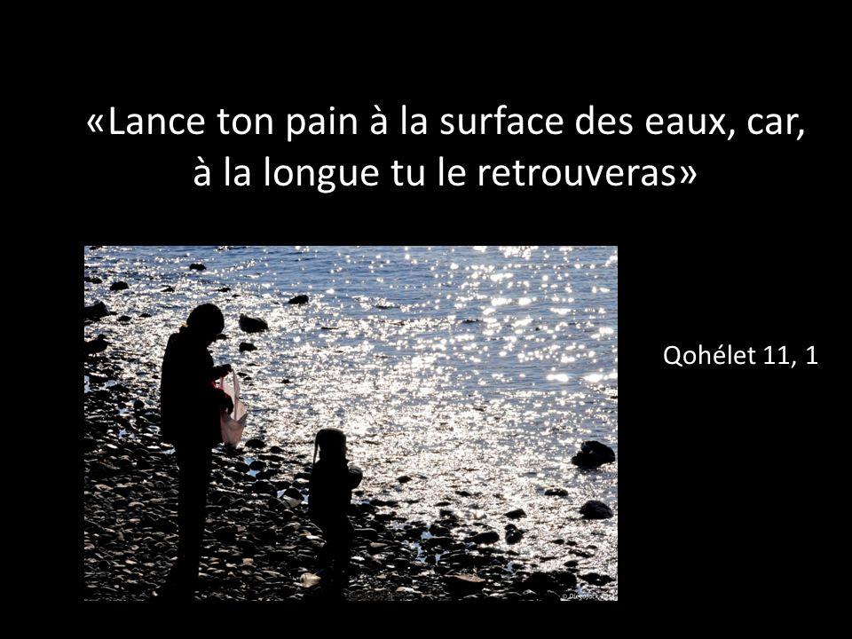 «Lance ton pain à la surface des eaux, car, à la longue tu le retrouveras» Qohélet 11, 1