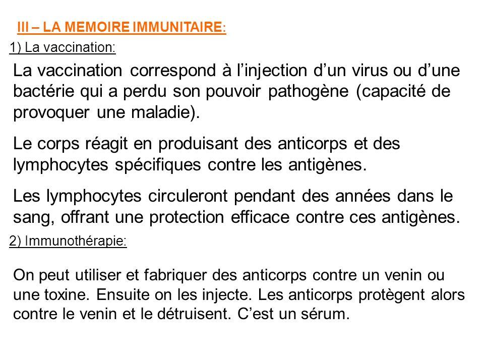 III – LA MEMOIRE IMMUNITAIRE : 1) La vaccination: La vaccination correspond à linjection dun virus ou dune bactérie qui a perdu son pouvoir pathogène (capacité de provoquer une maladie).