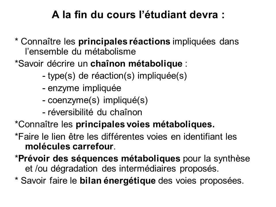 A la fin du cours létudiant devra : * Connaître les principales réactions impliquées dans lensemble du métabolisme *Savoir décrire un chaînon métaboli