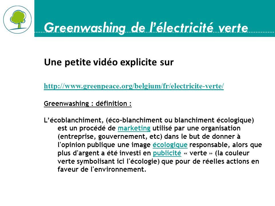 Greenwashing de lélectricité verte Une petite vidéo explicite sur http://www.greenpeace.org/belgium/fr/electricite-verte/ Greenwashing : définition : Lécoblanchiment, (éco-blanchiment ou blanchiment écologique) est un procédé de marketing utilisé par une organisation (entreprise, gouvernement, etc) dans le but de donner à l opinion publique une image écologique responsable, alors que plus d argent a été investi en publicité « verte » (la couleur verte symbolisant ici l écologie) que pour de réelles actions en faveur de l environnement.marketingécologiquepublicité