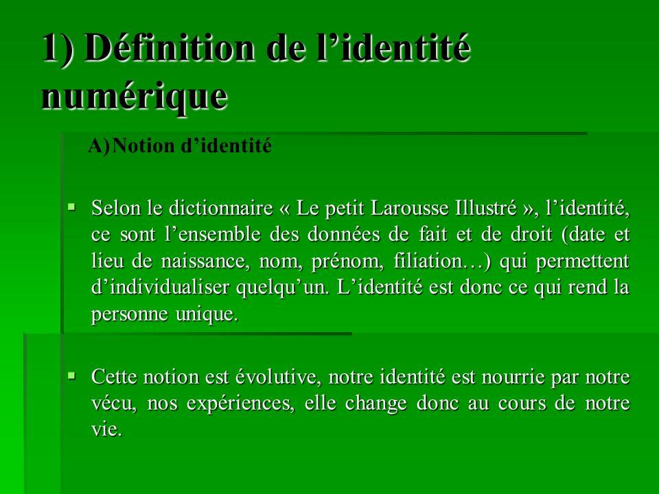 1) Définition de lidentité numérique Selon le dictionnaire « Le petit Larousse Illustré », lidentité, ce sont lensemble des données de fait et de droit (date et lieu de naissance, nom, prénom, filiation…) qui permettent dindividualiser quelquun.