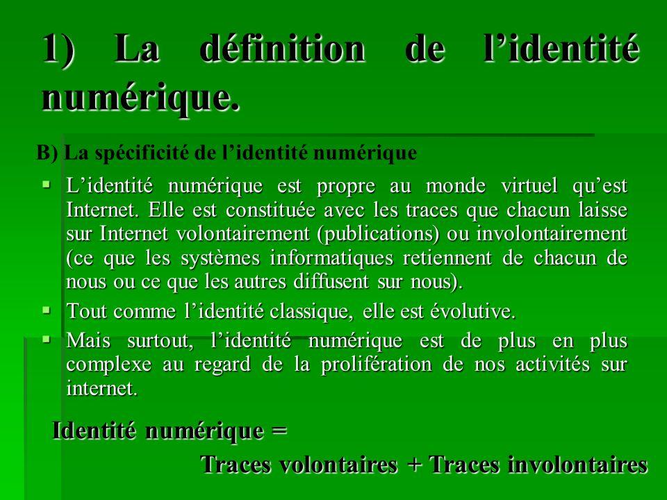 1) La définition de lidentité numérique. Lidentité numérique est propre au monde virtuel quest Internet. Elle est constituée avec les traces que chacu