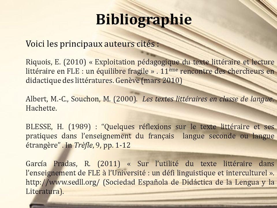 Bibliographie Voici les principaux auteurs cités : Riquois, E. (2010) « Exploitation pédagogique du texte littéraire et lecture littéraire en FLE : un