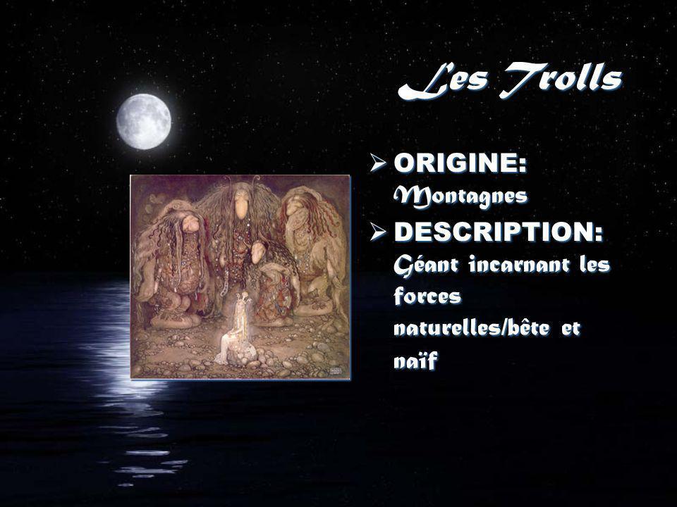 Les Trolls ORIGINE: Montagnes DESCRIPTION: Géant incarnant les forces naturelles/bête et naïf ORIGINE: Montagnes DESCRIPTION: Géant incarnant les forces naturelles/bête et naïf