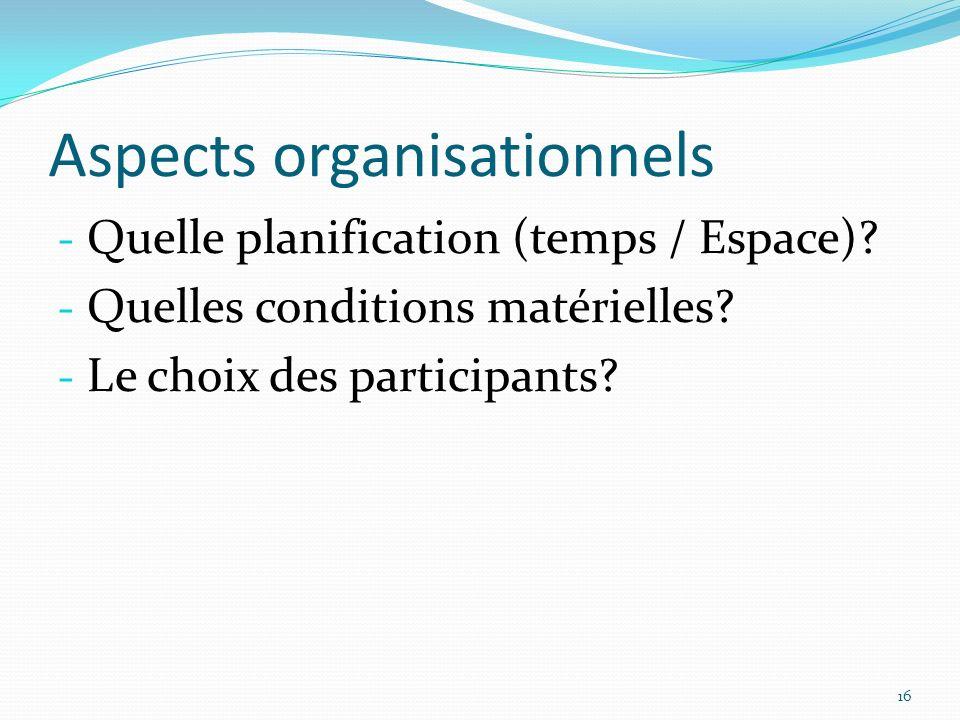 Aspects organisationnels - Quelle planification (temps / Espace)? - Quelles conditions matérielles? - Le choix des participants? 16