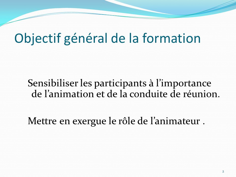 Objectif général de la formation Sensibiliser les participants à limportance de lanimation et de la conduite de réunion. Mettre en exergue le rôle de