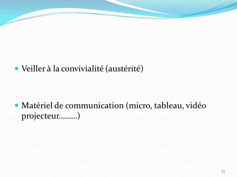 Veiller à la convivialité (austérité) Matériel de communication (micro, tableau, vidéo projecteur………) 27
