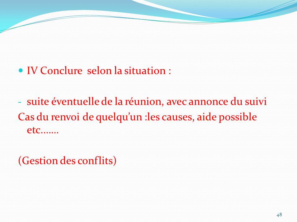 IV Conclure selon la situation : - suite éventuelle de la réunion, avec annonce du suivi Cas du renvoi de quelquun :les causes, aide possible etc.…… (