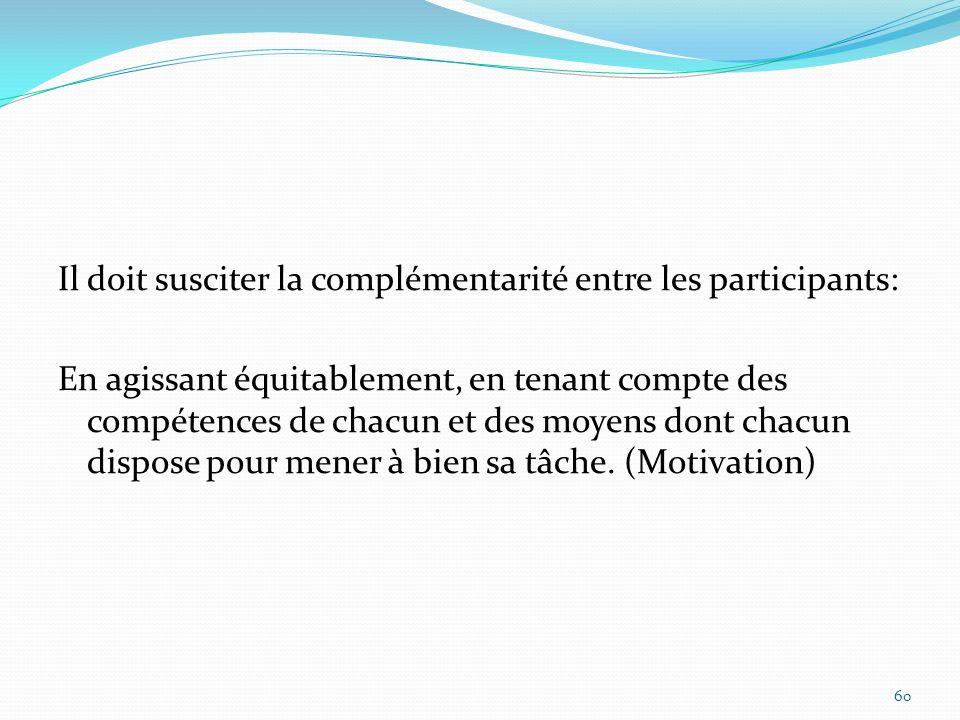 Il doit susciter la complémentarité entre les participants: En agissant équitablement, en tenant compte des compétences de chacun et des moyens dont c