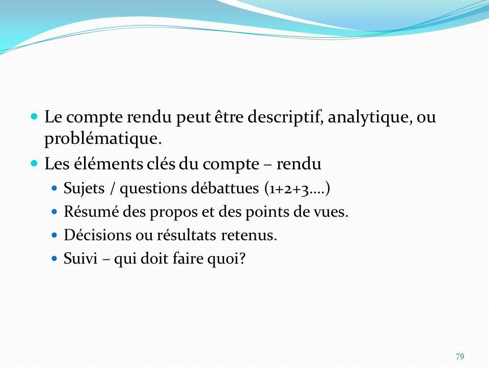 Le compte rendu peut être descriptif, analytique, ou problématique. Les éléments clés du compte – rendu Sujets / questions débattues (1+2+3….) Résumé
